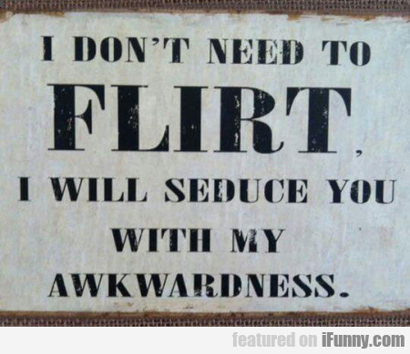 I Don't Need To Flirt. I Will Seduce You With My..