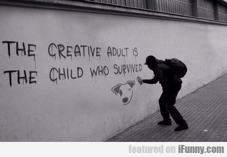 The Creative Adult Is The Child That Survived....