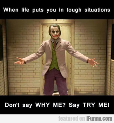 When Life Puts You In Tough Situations...