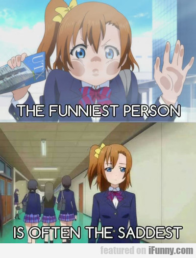 The Funniest Person Is Often The Saddest...