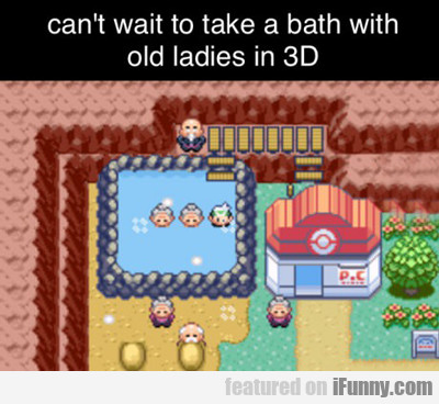 can't wait to take a bath with old ladies in 3D