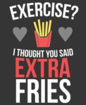 Exercise? I Thought You Said Extra Fries...