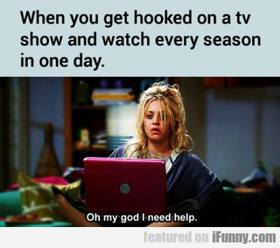 When You Get Hooked On A Tv Show...