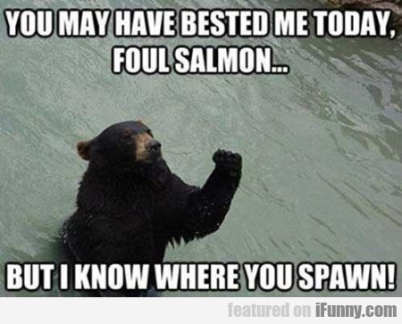 You May Have Bested Me Today Foul Salmon