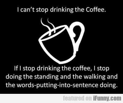 I Can't Stop Drinking The Coffee...
