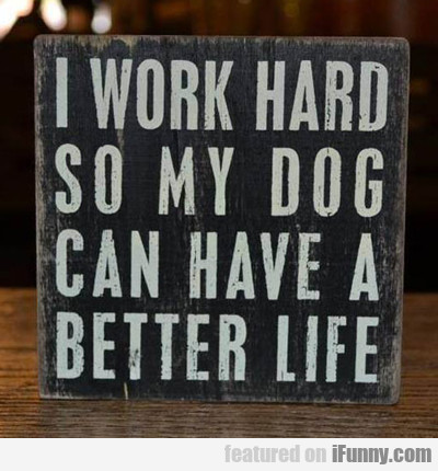 I Work Hard So My Dog Can Have A Better Life...