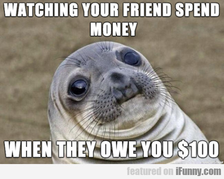 wacthing your friend spend money