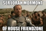 Ser Jorah Mormont Of House Friendzone...