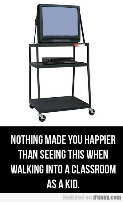 Nothing Made You Happier...