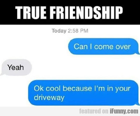 true friendship. can i come over? yeah