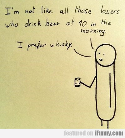 I'm Not Like All Those Losers Who Drink Beer