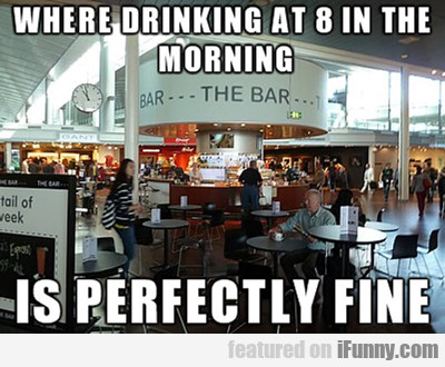 where drinking at 8 am in the morning...