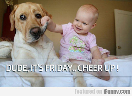 Dude, It's Friday... Cheer Up!