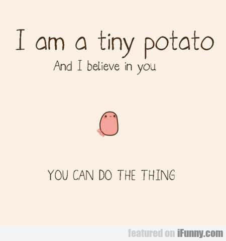 I Am A Tiny Potato And I Belive In You