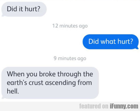 Did It Hurt? Did What Hurt? When You Broke..