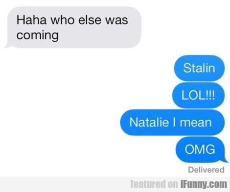 Haha Who Else Was Coming? Stalin Lol!!