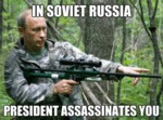 In Soviet Russia, President Assassinates You...