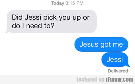 Did Jessi pick you up or do I need to?