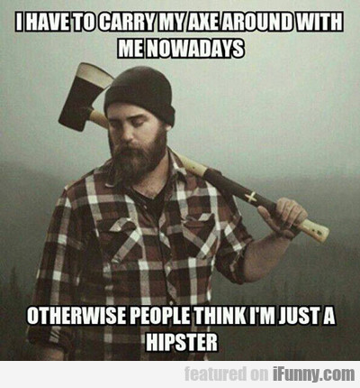 I Have To Carry My Axe Around With Me Now...