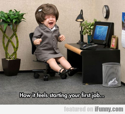 How It Feels Starting Your First Job...