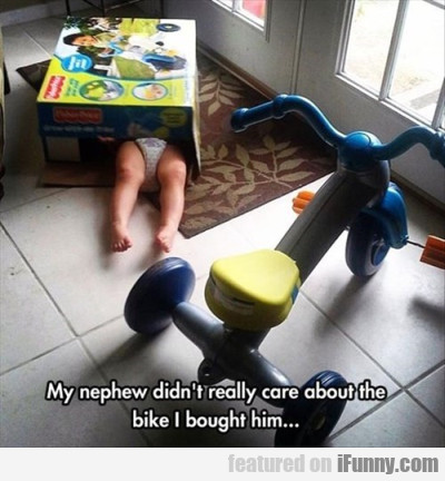 My Nephew Didn't Really Care About The Bike I...
