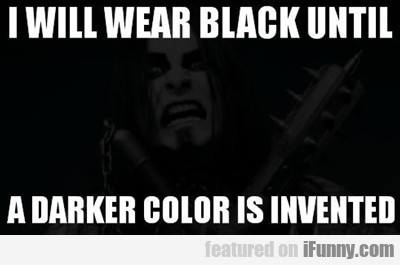 I Will Wear Black Until A Darker Color Is Invented