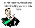 Im Not Really Your Friend Until I Start...