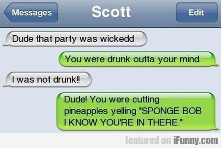Dude That Party Was Wickedd - You Were Drunk...