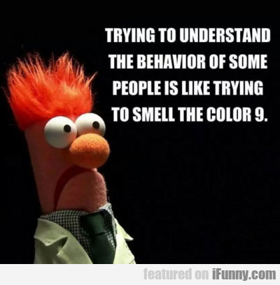 Trying To Understand The Behavior Of Some People..
