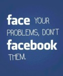 Face Your Problems, Don't Facebook Them...