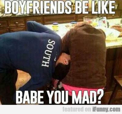 Boyfriends Be Like Babe You Mad?