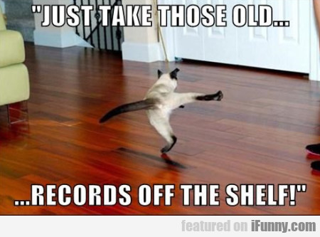 Just Take Those Old... Records Off The Shelf