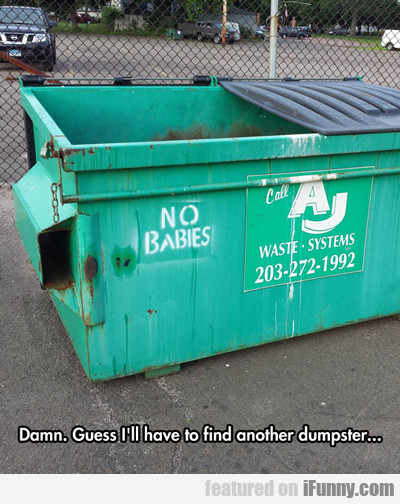Damn, Guess I'll Have To Find Another Dumpster...