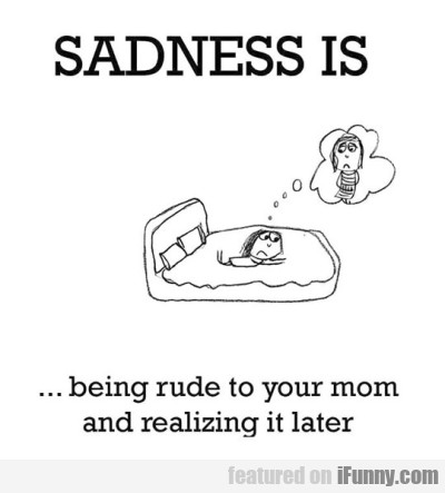 Sadness Is Being Rude To Your Mom And...