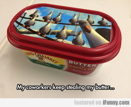 My Coworkers Keep Stealing My Butter...
