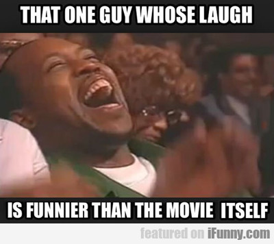 That One Guy Whose Laugh...