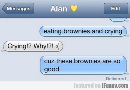 Eating brownies and crying. Crying?! Why?