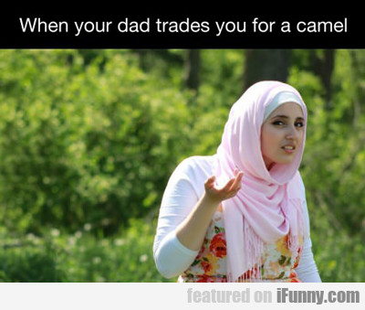 when your dad trades you for a camel...