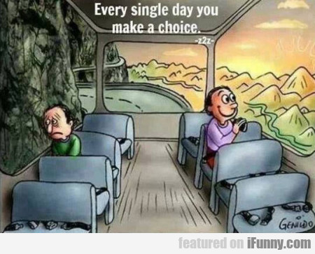 Every Single Day You Make A Choice