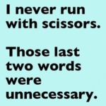 I Never Run With Scissors. Those Last..