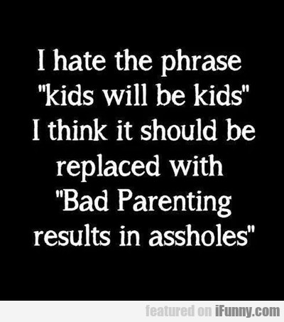 "I Hate The Phrase: ""kid Will Be Kids""..."