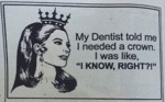 My Dentist Told Me I Needed A Crown I Was..