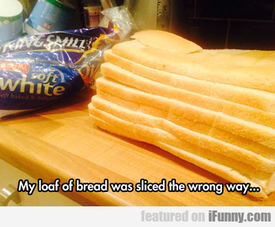 My Loaf Of Bread Was Sliced The Wrong Way...