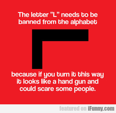 The Letter L Needs To Be Banned...