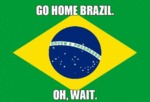 Go Home Brazil. Oh, Wait.