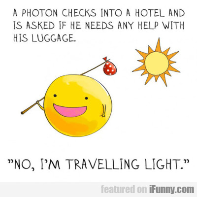 A Photon Checks Into A Hotel And Is Asked If...