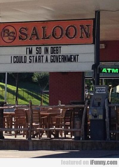 I'm So In Debt That I Could Start A Government...