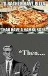 I'd Rather Have Pizza Than A Hamburger...