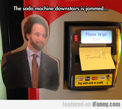 The Soda Machine Downstairs Is Jammed...