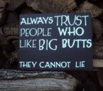 Always Trust People Who Like Big Butts...